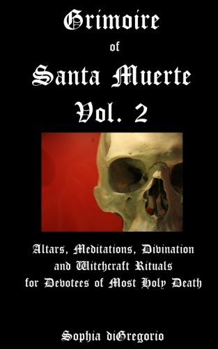Grimoire of Santa Muerte, Vol. 2: Altars, Meditations, Divination and Witchcraft Rituals for Devotees of Most Holy Death (Volume 2)