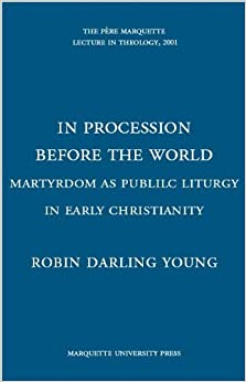 In Procession Before the World: Martyrdom As Public Liturgy in Early Christianity (The Pere Marquette Lecture in Theology, 2001) by Robin Darling Young (2001-03-02)