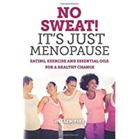 No Sweat! It's Just Menopause: Eating, Exercise and Essential Oils For a Healthy...