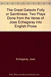 The Great Galeoto Folly or Saintliness: Two Plays Done from the Verse of Jose Echegaray into English Prose
