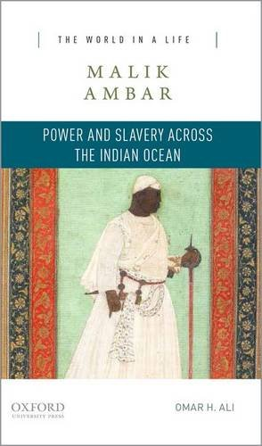 Malik Ambar: Power and Slavery across the Indian Ocean (The World in a Life Series)