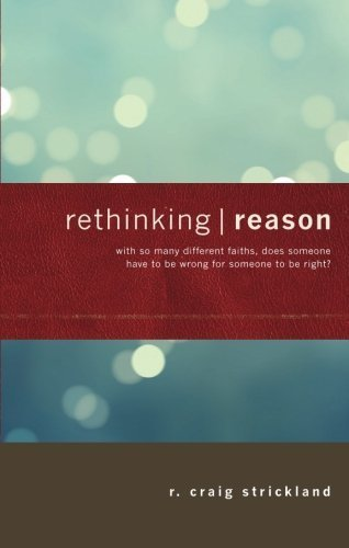 Rethinking Reason: With So Many Different Faiths, Does Someone Have to Be Wrong for Someone to Be Right? by R. Craig Strickland (2007-12-11)