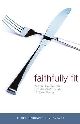 Faithfully Fit: A 40-Day Devotional Plan to End the Yo-Yo Lifestyle of Chronic Dieting