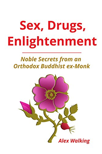 Download for free Sex, Drugs, Enlightenment: Noble Secrets from an Orthodox Buddhist ex-Monk