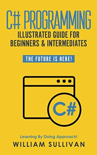 C# Programming Illustrated Guide For Beginners & Intermediates: The Future Is Here!  Learning By Doing Approach