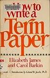 How to Write a Term Paper, Elizabeth James and Carol Barkin, 0688450253