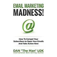 Email Marketing Madness!: How To Compel Your Subscribers to Open Your Emails And Take Action Now