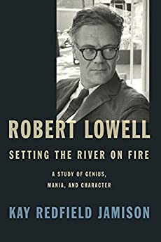 Robert Lowell, Setting the River on Fire: A Study of Genius, Mania, and Character by [Jamison, Kay Redfield]