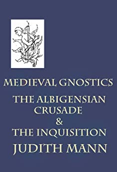 Medieval Gnostics: The Albigensian Crusade & The Inquisition by [Mann, Judith]