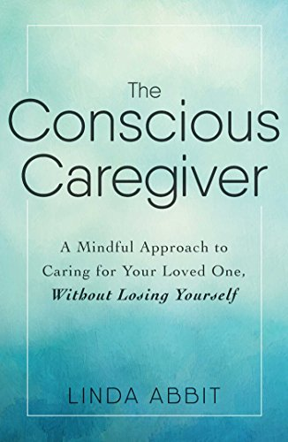 The Conscious Caregiver: A Mindful Approach to Caring for Your Loved One, Without Losing Yourself