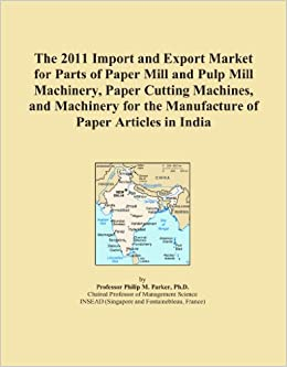 Book The 2011 Import and Export Market for Parts of Paper Mill and Pulp Mill Machinery, Paper Cutting Machines, and Machinery for the Manufacture of Paper Articles in India