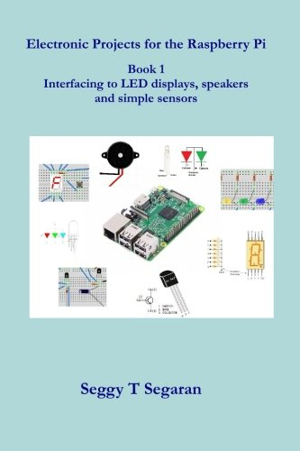 Electronic Projects for the Raspberry Pi: Book 1 - Interfacing to LED displays, speakers and simple sensors (Volume 1)