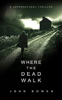 Where the Dead Walk: A Supernatural Suspense Thriller by [Bowen, John]