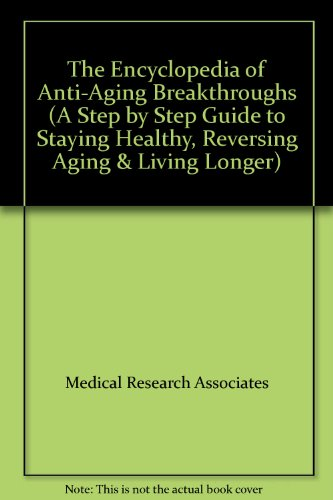 The Encyclopedia of Anti-Aging Breakthroughs (A Step by Step Guide to Staying Healthy, Reversing Aging & Living Longer)