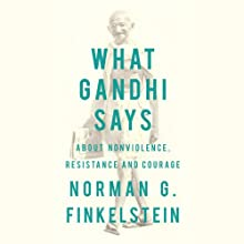 What Gandhi Says: About Nonviolence, Resistance and Courage Audiobook by Norman G. Finkelstein Narrated by Kevin Free