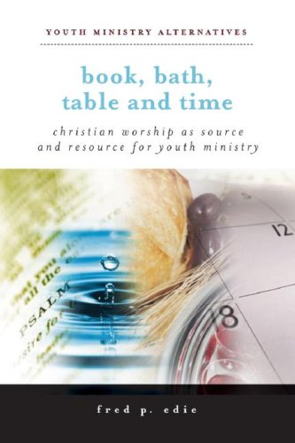 Book, Bath, Table, and Time: Christian Worship as Source and Resource for Youth Ministry (Youth Ministry Alternatives)