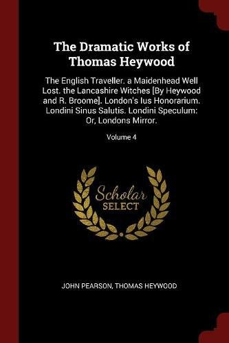 The Dramatic Works of Thomas Heywood: The English Traveller. a Maidenhead Well Lost. the Lancashire Witches [By Heywood and R. Broome]. London's Ius ... Speculum: Or, Londons Mirror.; Volume 4