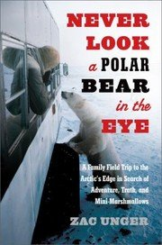 Never Look a Polar Bear in the Eye: A Family Field Trip to the Arctic's Edge in Search of Adventure, Truth, and Mini-Marshmallows ()