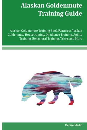 Alaskan Goldenmute Training Guide Alaskan Goldenmute Training Book Features: Alaskan Goldenmute Housetraining, Obedience Training, Agility Training, Behavioral Training, Tricks and More ebook