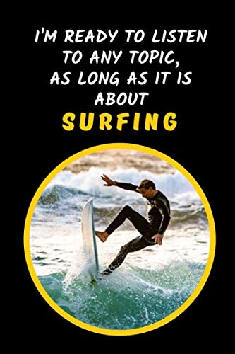 I'm Ready To Listen To Any Topic, As Long As It Is About Surfing: Novelty Lined Notebook / Journal To Write In Perfect Gift Item