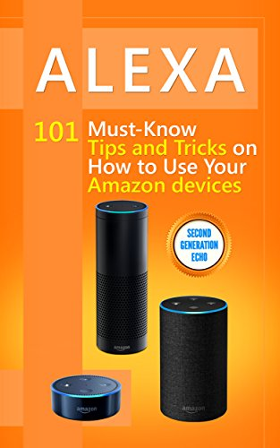 (Alexa: 101 Must-Know Tips and Tricks on How to Use Your Amazon devices  (Amazon Echo Show, Amazon Echo Look, Amazon Echo Dot and Amazon Echo,Alexa Second ... dot,tips,alexa app Book 1) )
