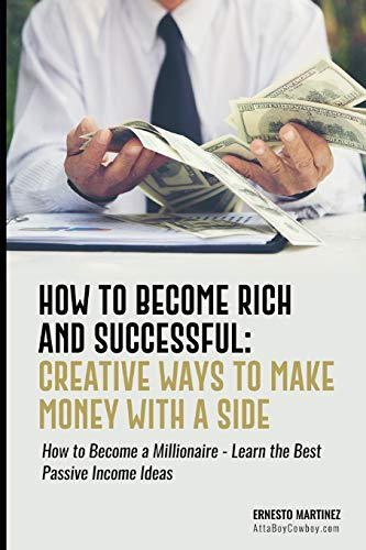 How to Become Rich and Successful: Creative Ways to Make Money with a Side Hustle: How to Become a Millionaire - Learn the Best Passive Income Ideas (entrepreneurship)