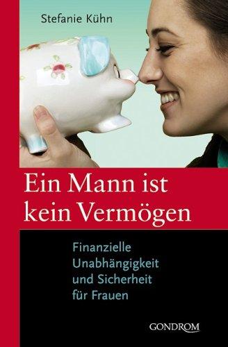 Ein Mann ist kein Vermögen: Finanzielle Unabhängigkeit und Sicherheit für Frauen Gebundenes Buch – Januar 2008 Stefanie Kühn Gondrom Verlag GmbH 3811231251 MAK_GD_9783811231252