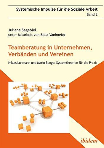 Teamberatung in Unternehmen, Verbänden und Vereinen: Niklas Luhmann und Mario Bunge: Systemtheorien für die Praxis (Systemische Impulse)