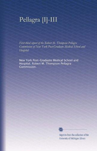 Pellagra [I]-III: First-third report of the Robert M. Thompson Pellagra Commission of New York Post-Graduate Medical School and Hospital