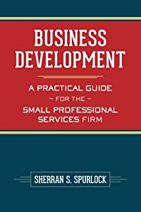 Business Development: A Practical Guide for the Small Professional Services Firm from CreateSpace Independent Publishing Platform
