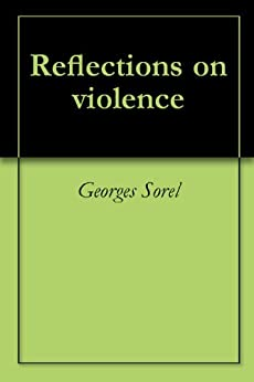 georges sorel from reflections on violence Georges sorel's reflections on violence is one of the most contro- versial books  of the twentieth century: j b priestley argued that if one could grasp why a.