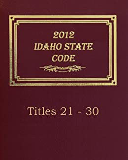 2012 Idaho Statutes: Titles 21 - 30 (2012 Idaho State Code by Thornton Publishing Corp. Book 4)