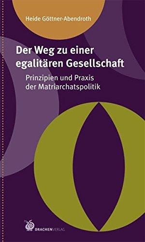 Der Weg zu einer egalitären Gesellschaft: Prinzipien und Praxis der Matriarchatspolitik (Matriarchale Perspektiven)