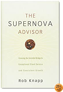 The Supernova Advisor: Crossing the Invisible Bridge to Exceptional Client Service and Consistent Growth