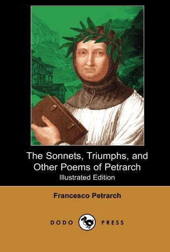 "The Sonnets, Triumphs, and Other Poems of Petrarch (Illustrated Edition) (Dodo Press): Petrarch Was An Italian Scholar, Poet, And Early Humanist, Often Popularly Called The ""Father Of Humanism""."
