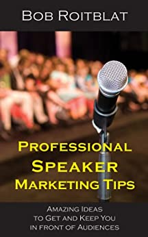 Professional Speaker Marketing Tips: Amazing Ideas to Get and Keep You in Front of Audiences by [Roitblat, Bob]