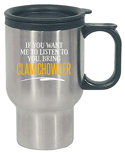 If You Want Me to Listen to You, Bring CLAM CHOWDER! Funny Birthday Gift! - Stainless Steel Travel Mug