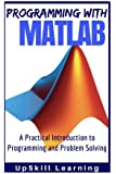 MATLAB - Programming with MATLAB for Beginners: A Practical Introduction To Programming And Problem Solving (MATLAB for Engineers, MATLAB for Scientists, MATLAB Programming for Dummies)