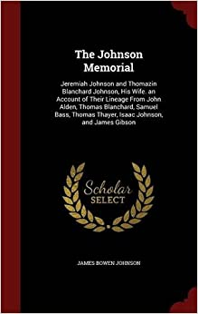 Book The Johnson Memorial: Jeremiah Johnson and Thomazin Blanchard Johnson, His Wife. an Account of Their Lineage From John Alden, Thomas Blanchard, Samuel ... Thayer, Isaac Johnson, and James Gibson