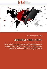 ANGOLA 1961-1975:: Les rivalités politiques entre le Front National de Libération de l'Angola (FNLA) et le Mouvement Populaire de Libération de l'Angola (MPLA) par Jean Martial Arsène Mbah