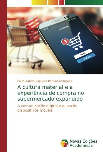 A cultura material e a experiência de compra no supermercado expandido: A comunicação digital e o uso de dispositivos móveis (Portuguese Edition)