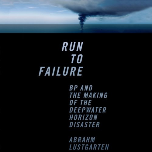 run-to-failure-bp-and-the-making-of-the-deepwater-horizon-disaster