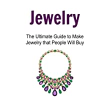 Jewelry: The Ultimate Guide to Make Jewelry that People Will Buy: Jewelry, Jewelry Book, Jewelry Guide, Jewelry Making Techniques, Jewelry Making