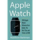 Apple Watch:  2018 Apple Watch Ultimate User Guide, The Best Tips and Tricks in 2018 (Apple Watch Guide)