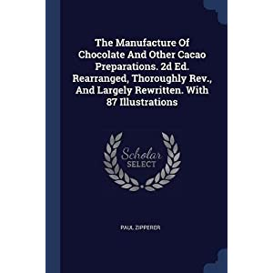 The Manufacture Of Chocolate And Other Cacao Preparations. 2d Ed. Rearranged, Thoroughly Rev, And Largely Rewritten. With 87 Illustrations