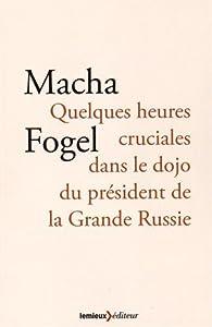 Quelques heures cruciales dans le dojo du président de la Grande Russie par Macha Fogel