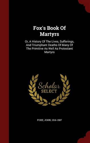 Fox's Book Of Martyrs: Or, A History Of The Lives, Sufferings, And Triumphant Deaths Of Many Of The Primitive As Well As Protestant Martyrs