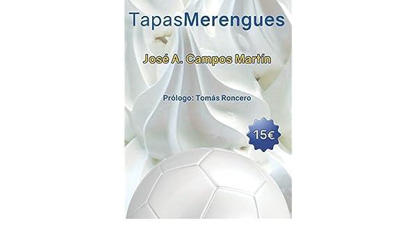 Tapas Merengues: Conoce las Recetas de cocina de los mejores futbolistas del Real Madrid C.F. (Spanish Edition): Jose Antonio Campos Martín, Tomás Roncero: ...