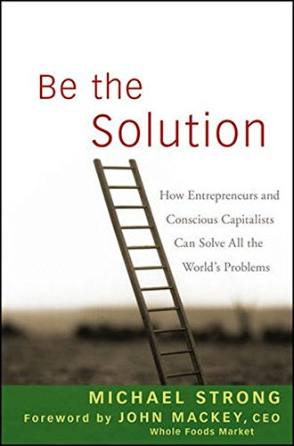 Be the Solution: How Entrepreneurs and Conscious Capitalists Can Solve All the WorldÂs (Entrepreneurial Solutions)