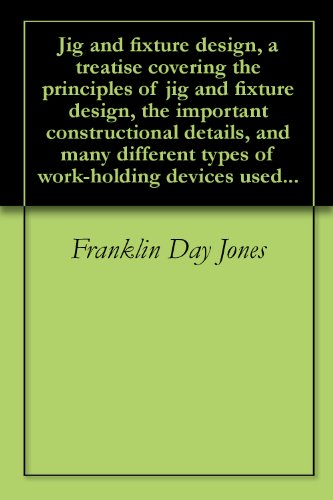 Jig and fixture design, a treatise covering the principles of jig and fixture design, the important constructional details, and many different types of work-holding devices used...
